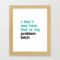 I don't see how that is my problem bitch Framed Art Print