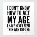 I DON'T KNOW HOW TO ACT MY AGE I HAVE NEVER BEEN THIS AGE BEFORE Art Print