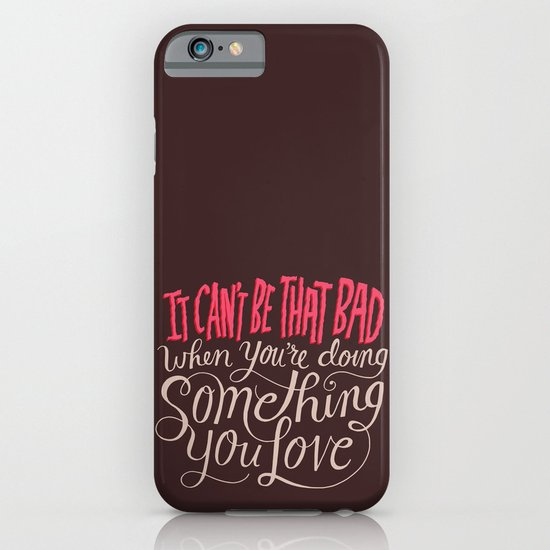 It Can't Be That Bad When You're Doing Something You Love iPhone & iPod Case