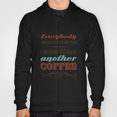 Everybody should believe in something. I believe I'll have another coffee. Hoody