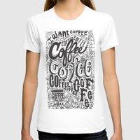 coffee T-shirts featuring COFFEE COFFEE COFFEE! by Matthew Taylor Wilson