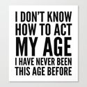 I DON'T KNOW HOW TO ACT MY AGE I HAVE NEVER BEEN THIS AGE BEFORE Canvas Print