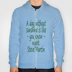 A day without sunshine is like -  well - night.  Steve Martin Hoody