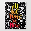 ALL WE HAVE IS NOW - brush script Canvas Print
