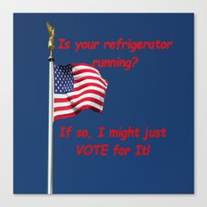 Is your refrigerator running?  If so, I might just VOTE for It! Canvas Print