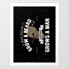 A MAN DOESN'T GROW A BEARD. A BEARD GROWS A MAN. Art Print