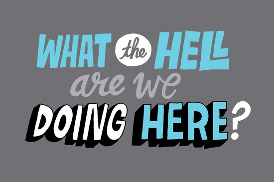 What the hell are we doing here? Art Print