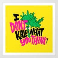 I Don't Kale What You Th… Art Print