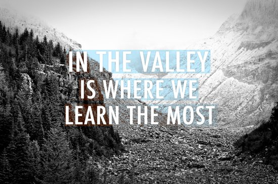 In the Valley is Where We Learn the Most Art Print