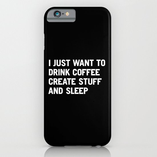 I just want to drink coffee create stuff and sleep iPhone & iPod Case