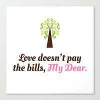 Love doesn't pay the bills, My Dear.  Canvas Print
