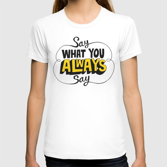 Say What You Always Say T-shirt