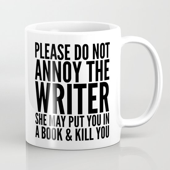 Please Do Not Annoy The Writer. She May Put You In A Book