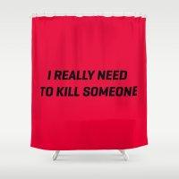 I Really Neeed To Kill S… Shower Curtain