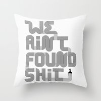 We Ain't Found Shit. Throw Pillow