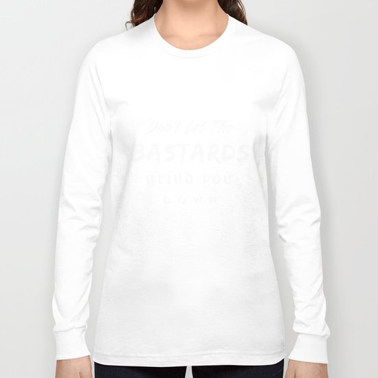Don't let the bastards grind you down. Long Sleeve T-shirt