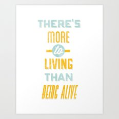 There's More To Living Than Being Alive Art Print