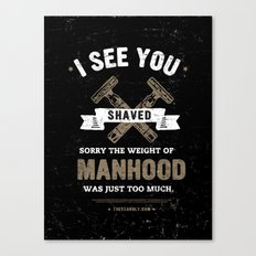 I SEE YOU SHAVED. SORRY THE WEIGHT OF MANHOOD WAS JUST TOO MUCH. Canvas Print