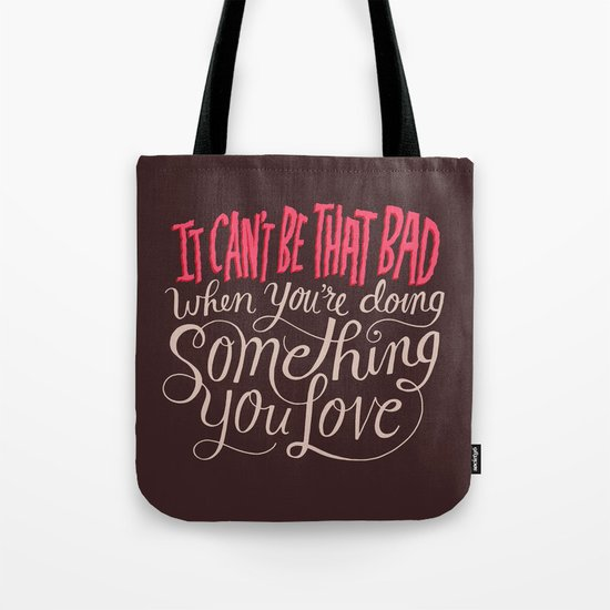 It Can't Be That Bad When You're Doing Something You Love Tote Bag