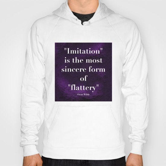 """Imitation is the most sincere form of flattery."" - Oscar Wilde Hoody"