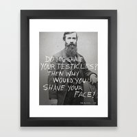 DO YOU SHAVE YOUR TESTICLES? THEN WHY WOULD YOU SHAVE YOUR FACE? Framed Art Print