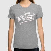Say whaaat? Womens Fitted Tee Tri-Grey SMALL