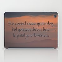 You cannot erase yesterday, but you can choose how  you paint your tomorrow. iPad Case