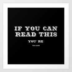 IF YOU CAN READ THIS YOU'RE TOO CLOSE Art Print