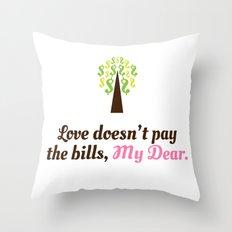 Love doesn't pay the bills, My Dear.  Throw Pillow