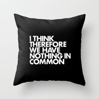 I THINK THEREFORE WE HAVE NOTHING IN COMMON Throw Pillow