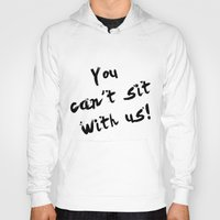 You Can't Sit With Us! - quote from the movie Mean Girls Hoody