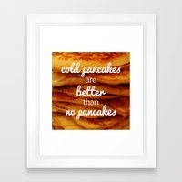 Cold pancakes are better than no pancakes Framed Art Print