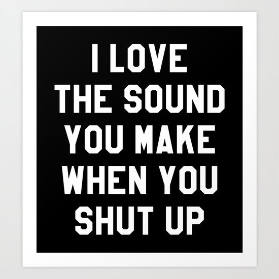 i love the sound you make when you shut up black white art print by creativeangel society6. Black Bedroom Furniture Sets. Home Design Ideas