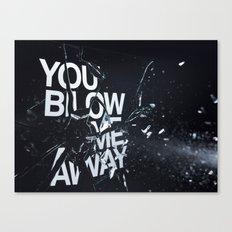 You Blow Me Away Canvas Print