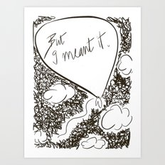 But I meant it Art Print