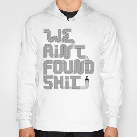 We Ain't Found Shit. Hoody