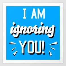 I'm Ignoring YOU! Art Print