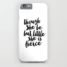 Though She Be But Little She Is Fierce Black and White Typography Print iPhone 6 Slim Case