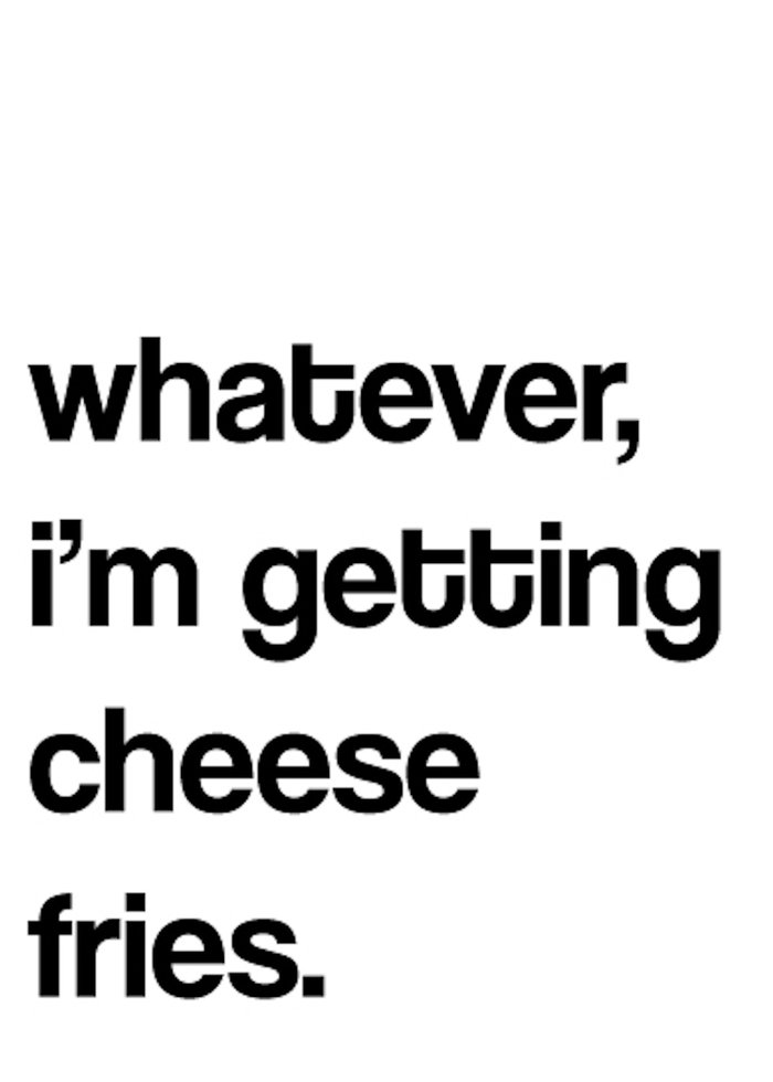 whatever i m getting cheese fries