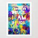 I don't do drugs. I am drugs. Art Print