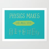 Physics Makes Us All Its… Art Print