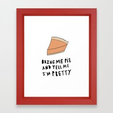 Bring me pie and tell me I'm pretty Framed Art Print