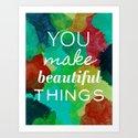 You Make Beautiful Things- 3 Art Print