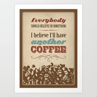 Everybody should believe in something. I believe I'll have another coffee. Art Print