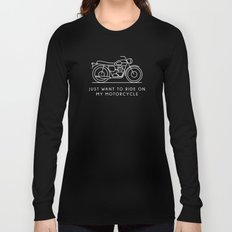 Triumph - Just want to ride on my motorcycle Long Sleeve T-shirt