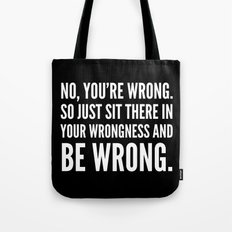NO, YOU'RE WRONG. SO JUST SIT THERE IN YOUR WRONGNESS AND BE WRONG. (Black & White) Tote Bag