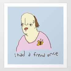 I Had A Friend Once Art Print