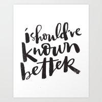SHOULD'VE KNOWN BETTER Art Print